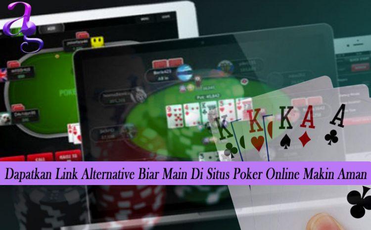 Dapatkan Link Alternative Biar Main Di Situs Poker Online Makin Aman