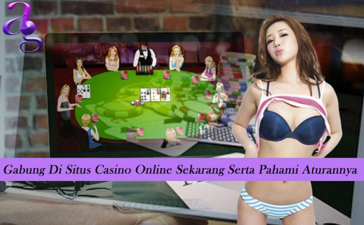 Gabung Di Situs Casino Online Sekarang Serta Pahami Aturannya