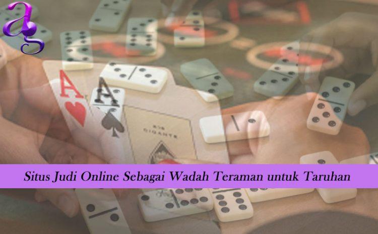 Situs Judi Online Sebagai Wadah Teraman untuk Taruhan